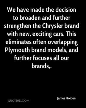 James Holden - We have made the decision to broaden and further strengthen the Chrysler brand with new, exciting cars. This eliminates often overlapping Plymouth brand models, and further focuses all our brands.