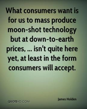 What consumers want is for us to mass produce moon-shot technology but at down-to-earth prices, ... isn't quite here yet, at least in the form consumers will accept.