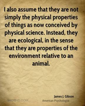 James J. Gibson - I also assume that they are not simply the physical properties of things as now conceived by physical science. Instead, they are ecological, in the sense that they are properties of the environment relative to an animal.