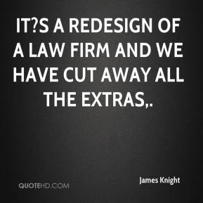 James Knight - It?s a redesign of a law firm and we have cut away all the extras.