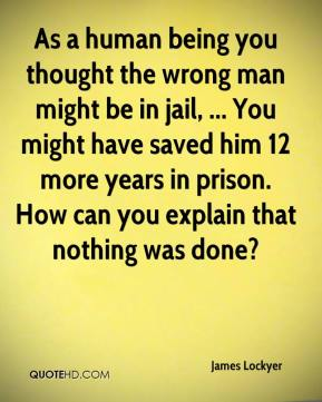 James Lockyer - As a human being you thought the wrong man might be in jail, ... You might have saved him 12 more years in prison. How can you explain that nothing was done?