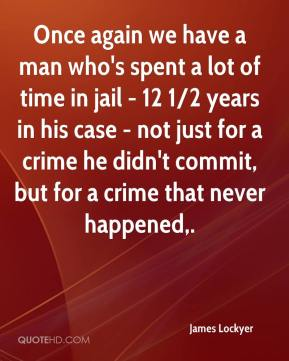 James Lockyer - Once again we have a man who's spent a lot of time in jail - 12 1/2 years in his case - not just for a crime he didn't commit, but for a crime that never happened.