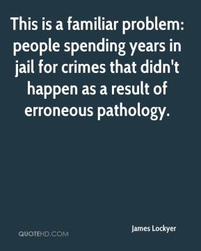 James Lockyer - This is a familiar problem: people spending years in jail for crimes that didn't happen as a result of erroneous pathology.