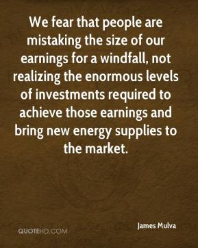 James Mulva - We fear that people are mistaking the size of our earnings for a windfall, not realizing the enormous levels of investments required to achieve those earnings and bring new energy supplies to the market.