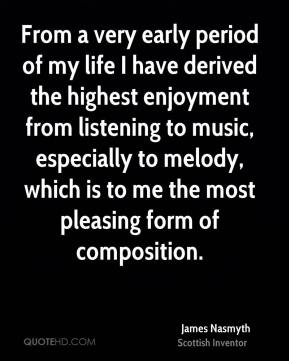 James Nasmyth - From a very early period of my life I have derived the highest enjoyment from listening to music, especially to melody, which is to me the most pleasing form of composition.
