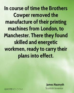 James Nasmyth - In course of time the Brothers Cowper removed the manufacture of their printing machines from London, to Manchester. There they found skilled and energetic workmen, ready to carry their plans into effect.