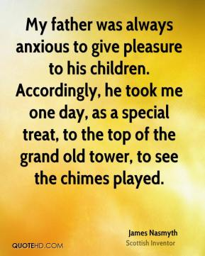 James Nasmyth - My father was always anxious to give pleasure to his children. Accordingly, he took me one day, as a special treat, to the top of the grand old tower, to see the chimes played.