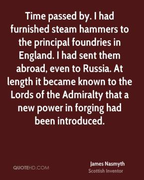 Time passed by. I had furnished steam hammers to the principal foundries in England. I had sent them abroad, even to Russia. At length it became known to the Lords of the Admiralty that a new power in forging had been introduced.