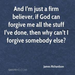 James Richardson - And I'm just a firm believer, if God can forgive me all the stuff I've done, then why can't I forgive somebody else?