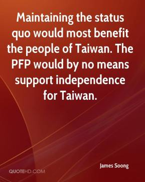 James Soong - Maintaining the status quo would most benefit the people of Taiwan. The PFP would by no means support independence for Taiwan.