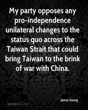 James Soong - My party opposes any pro-independence unilateral changes to the status quo across the Taiwan Strait that could bring Taiwan to the brink of war with China.