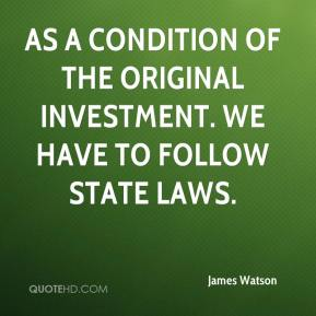 James Watson - As a condition of the original investment. We have to follow state laws.