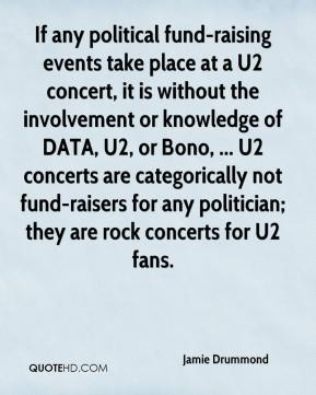 Jamie Drummond - If any political fund-raising events take place at a U2 concert, it is without the involvement or knowledge of DATA, U2, or Bono, ... U2 concerts are categorically not fund-raisers for any politician; they are rock concerts for U2 fans.