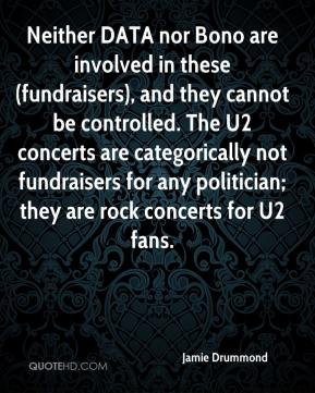 Jamie Drummond - Neither DATA nor Bono are involved in these (fundraisers), and they cannot be controlled. The U2 concerts are categorically not fundraisers for any politician; they are rock concerts for U2 fans.
