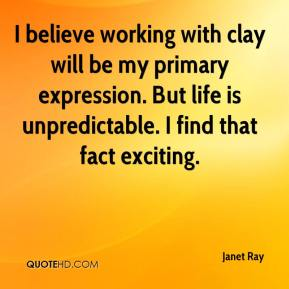 Janet Ray  - I believe working with clay will be my primary expression. But life is unpredictable. I find that fact exciting.