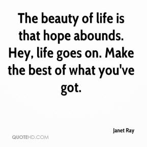 Janet Ray  - The beauty of life is that hope abounds. Hey, life goes on. Make the best of what you've got.