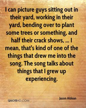 Jason Aldean  - I can picture guys sitting out in their yard, working in their yard, bending over to plant some trees or something, and half their crack shows, ... I mean, that's kind of one of the things that drew me into the song. The song talks about things that I grew up experiencing.