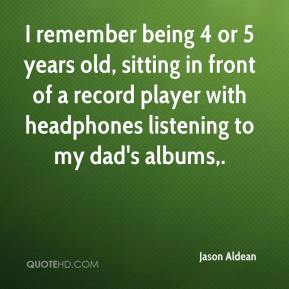 Jason Aldean  - I remember being 4 or 5 years old, sitting in front of a record player with headphones listening to my dad's albums.
