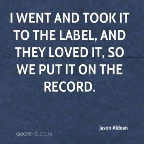 Jason Aldean  - I went and took it to the label, and they loved it, so we put it on the record.