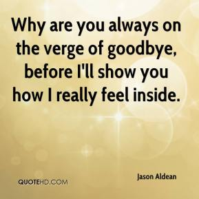 Jason Aldean  - Why are you always on the verge of goodbye, before I'll show you how I really feel inside.