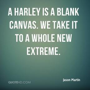 Jason Martin  - A Harley is a blank canvas. We take it to a whole new extreme.