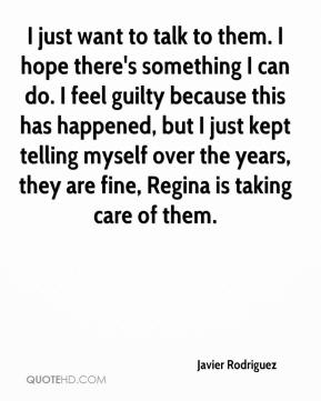 Javier Rodriguez  - I just want to talk to them. I hope there's something I can do. I feel guilty because this has happened, but I just kept telling myself over the years, they are fine, Regina is taking care of them.