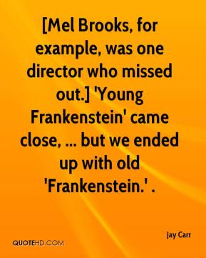 [Mel Brooks, for example, was one director who missed out.] 'Young Frankenstein' came close, ... but we ended up with old 'Frankenstein.' .