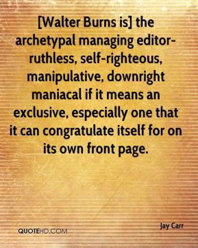 Jay Carr  - [Walter Burns is] the archetypal managing editor-ruthless, self-righteous, manipulative, downright maniacal if it means an exclusive, especially one that it can congratulate itself for on its own front page.