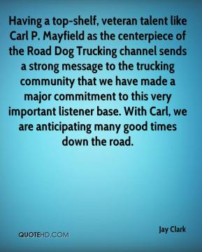 Jay Clark  - Having a top-shelf, veteran talent like Carl P. Mayfield as the centerpiece of the Road Dog Trucking channel sends a strong message to the trucking community that we have made a major commitment to this very important listener base. With Carl, we are anticipating many good times down the road.