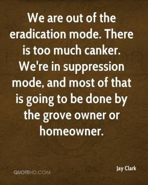 We are out of the eradication mode. There is too much canker. We're in suppression mode, and most of that is going to be done by the grove owner or homeowner.