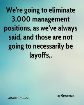 Jay Grossman  - We're going to eliminate 3,000 management positions, as we've always said, and those are not going to necessarily be layoffs.