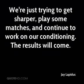 Jay Lapidus  - We're just trying to get sharper, play some matches, and continue to work on our conditioning. The results will come.