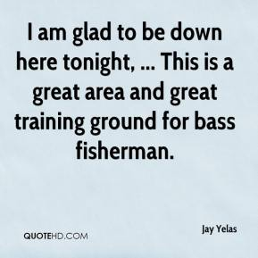 Jay Yelas  - I am glad to be down here tonight, ... This is a great area and great training ground for bass fisherman.