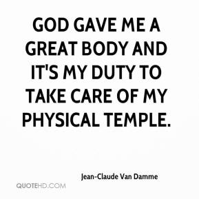 Jean-Claude Van Damme  - God gave me a great body and it's my duty to take care of my physical temple.