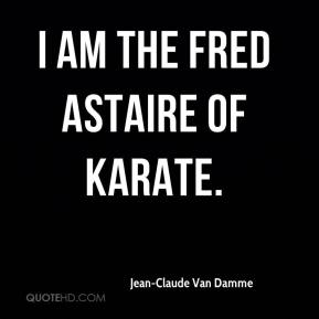Jean-Claude Van Damme  - I am the Fred Astaire of karate.
