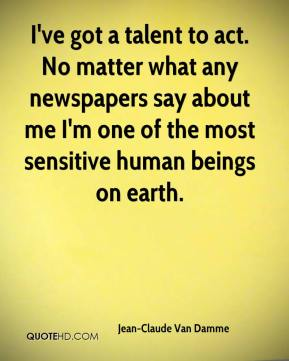 Jean-Claude Van Damme  - I've got a talent to act. No matter what any newspapers say about me I'm one of the most sensitive human beings on earth.