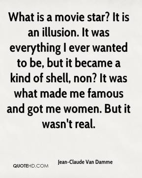 What is a movie star? It is an illusion. It was everything I ever wanted to be, but it became a kind of shell, non? It was what made me famous and got me women. But it wasn't real.