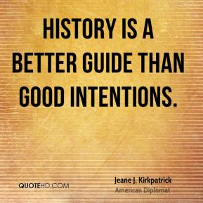 Jeane J. Kirkpatrick  - History is a better guide than good intentions.