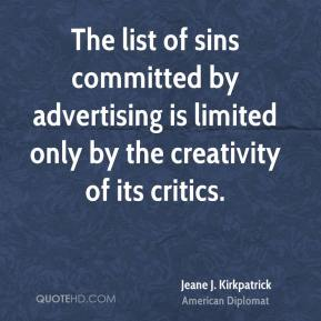Jeane J. Kirkpatrick  - The list of sins committed by advertising is limited only by the creativity of its critics.