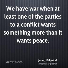 Jeane J. Kirkpatrick  - We have war when at least one of the parties to a conflict wants something more than it wants peace.