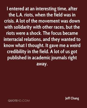 Jeff Chang  - I entered at an interesting time, after the L.A. riots, when the field was in crisis. A lot of the movement was down with solidarity with other races, but the riots were a shock. The focus became interracial relations, and they wanted to know what I thought. It gave me a weird credibility in the field. A lot of us got published in academic journals right away.