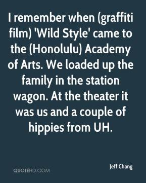 Jeff Chang  - I remember when (graffiti film) 'Wild Style' came to the (Honolulu) Academy of Arts. We loaded up the family in the station wagon. At the theater it was us and a couple of hippies from UH.