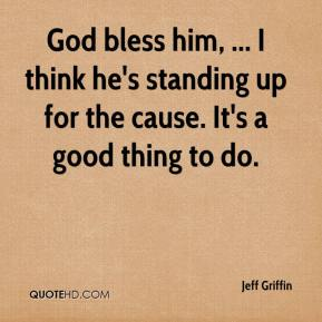Jeff Griffin  - God bless him, ... I think he's standing up for the cause. It's a good thing to do.