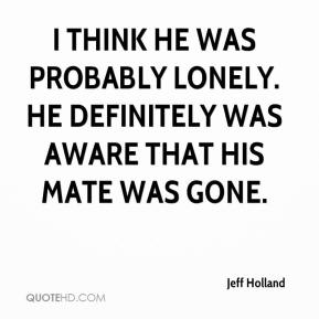 I think he was probably lonely. He definitely was aware that his mate was gone.