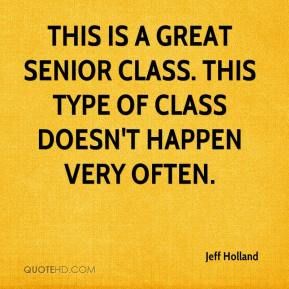 Jeff Holland  - This is a great senior class. This type of class doesn't happen very often.