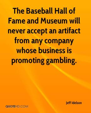 Jeff Idelson  - The Baseball Hall of Fame and Museum will never accept an artifact from any company whose business is promoting gambling.