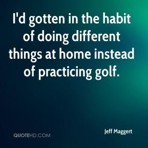 I'd gotten in the habit of doing different things at home instead of practicing golf.