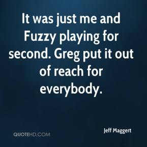 It was just me and Fuzzy playing for second. Greg put it out of reach for everybody.