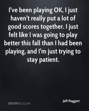 I've been playing OK, I just haven't really put a lot of good scores together. I just felt like I was going to play better this fall than I had been playing, and I'm just trying to stay patient.
