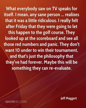 What everybody saw on TV speaks for itself. I mean, any sane person ... realizes that it was a little ridiculous. I really felt after Friday that they were going to let this happen to the golf course. They looked up at the scoreboard and see all those red numbers and panic. They don't want 10 under to win their tournament, and that's just the philosophy that they've had forever. Maybe this will be something they can re-evaluate.